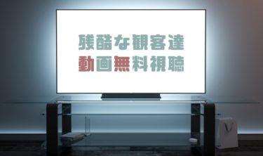 ドラマ|残酷な観客達の動画を1話から全話無料で見れる動画配信まとめ