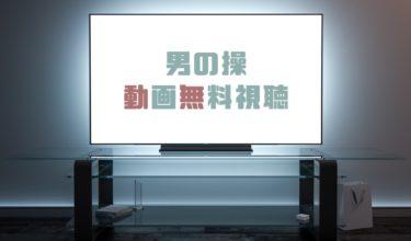ドラマ|男の操の動画を1話から全話無料で見れる動画配信まとめ