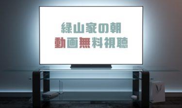ドラマ 緑山家の朝の動画を1話から全話無料で見れる動画配信まとめ