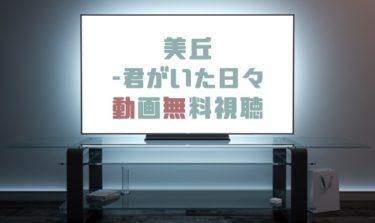 ドラマ|美丘-君がいた日々の動画を全話無料で見れる動画配信まとめ