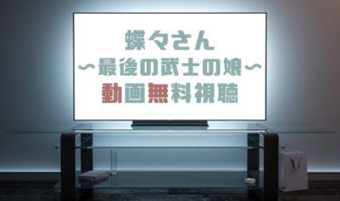 ドラマ|蝶々さん〜最後の武士の娘〜の動画を無料で見れる動画配信まとめ