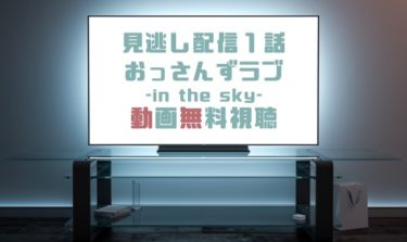 ドラマ|おっさんずラブin the sky1話の見逃し動画を無料で見れる動画配信まとめ