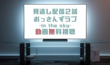 ドラマ おっさんずラブin the sky2話の見逃し動画を無料で見れる動画配信まとめ