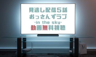ドラマ|おっさんずラブin the sky5話の見逃し動画を無料で見れる動画配信まとめ