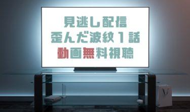 ドラマ|歪んだ波紋1話の見逃し動画を無料で見れる動画配信まとめ