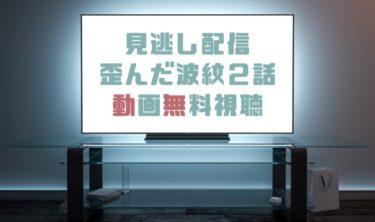 ドラマ|歪んだ波紋2話の見逃し動画を無料で見れる動画配信まとめ