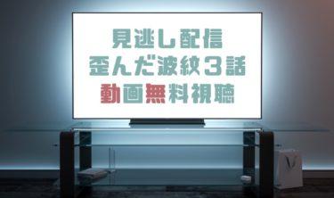 ドラマ|歪んだ波紋3話の見逃し動画を無料で見れる動画配信まとめ