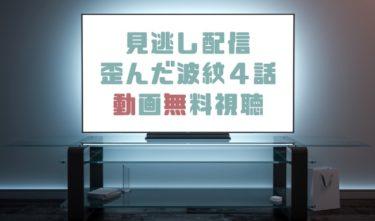 ドラマ|歪んだ波紋4話の見逃し動画を無料で見れる動画配信まとめ