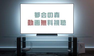 ドラマ|都会の森の動画を1話から全話無料で見れる動画配信まとめ