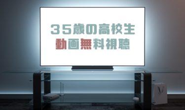 ドラマ|35歳の高校生の動画を1話から全話無料で見れる動画配信まとめ