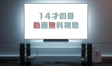 ドラマ|14才の母の動画を1話から全話無料で見れる動画配信まとめ