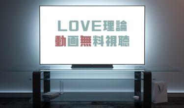 ドラマ|LOVE理論の動画を1話から全話無料で見れる動画配信まとめ