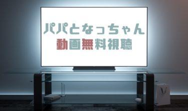 ドラマ|パパとなっちゃんの動画を1話から無料で見れる動画配信まとめ