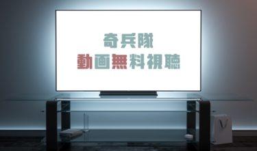 ドラマ 奇兵隊の動画を1話から全話無料で見れる動画配信まとめ