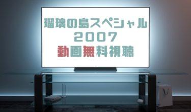 ドラマ|瑠璃の島スペシャル2007の動画を無料で見れる動画配信まとめ