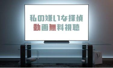 ドラマ 私の嫌いな探偵の動画を1話から全話無料で見れる動画配信まとめ