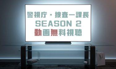 ドラマ|警視庁・捜査一課長SEASON 2の動画を1話から無料で見れる動画配信まとめ