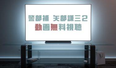 ドラマ|警部補 矢部謙三2の動画を無料で見れる動画配信まとめ