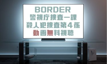 ドラマ|BORDER警視庁捜査一課殺人犯捜査第4係の動画を無料で見れる動画配信まとめ